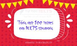 Tổng hợp 100 topics cho IELTS speaking