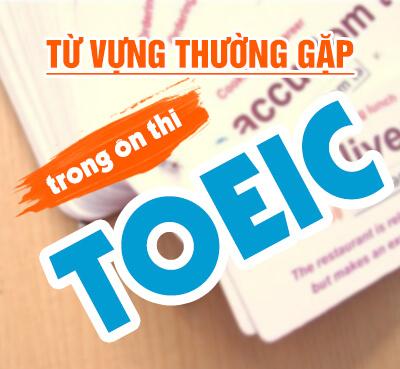 Tổng hợp từ vựng ôn thi TOEIC thường gặp trong đề thi TOEIC