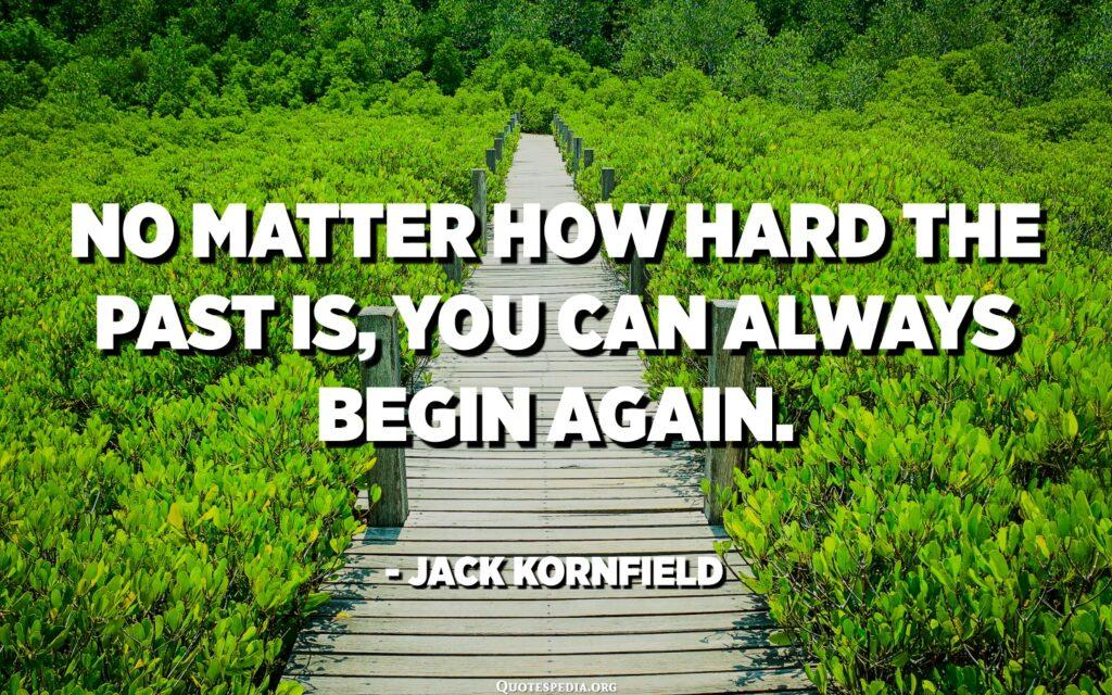 Dù quá khứ có khó khăn như thế nào đi chăng nữa thì bạn vẫn luôn có thể bắt đầu lại lần nữa.