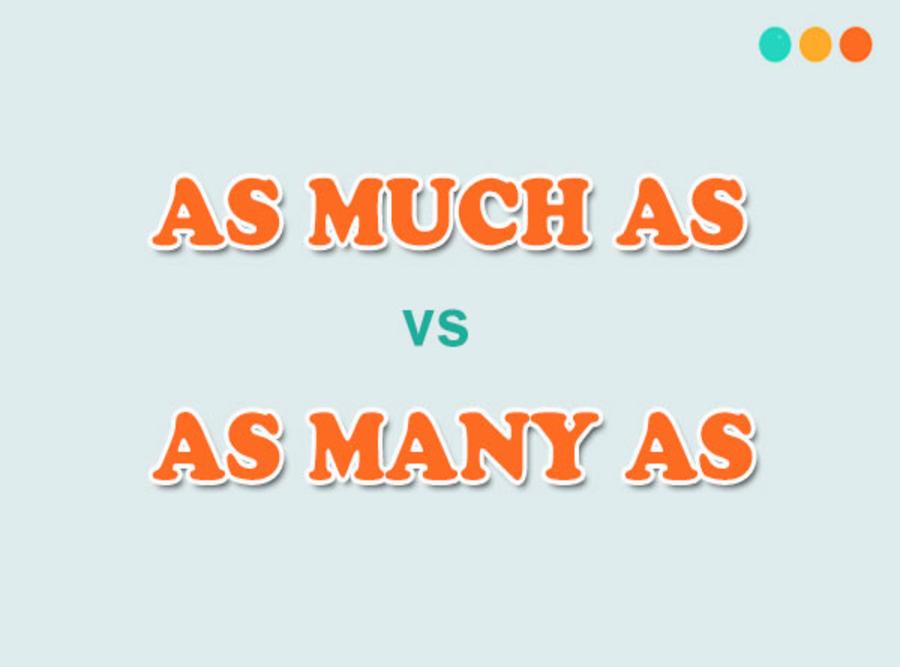 Phân biệt giữa cấu trúc as much as và as many as.