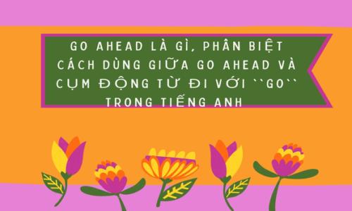 """Go ahead là gì? – Phân biệt giữa go ahead và cụm động từ đi với """"go"""" trong tiếng Anh"""