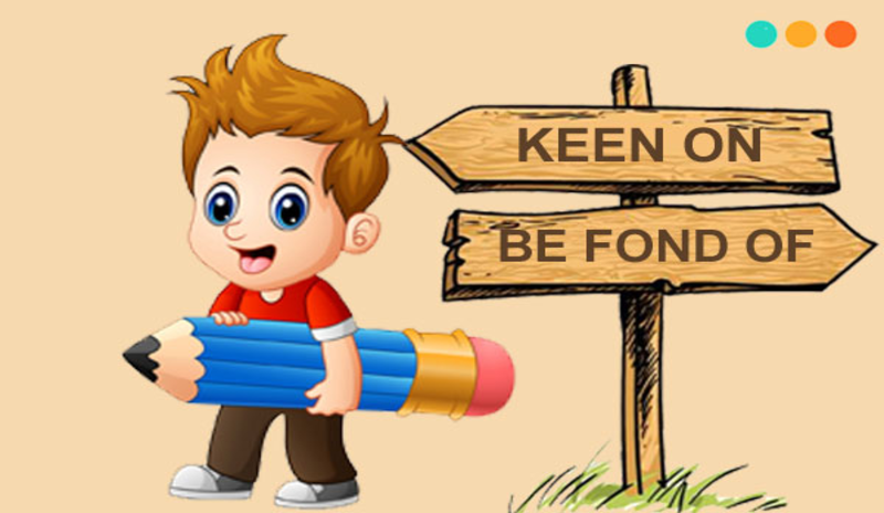 Phân biệt cấu trúc Keen on và Be fond of